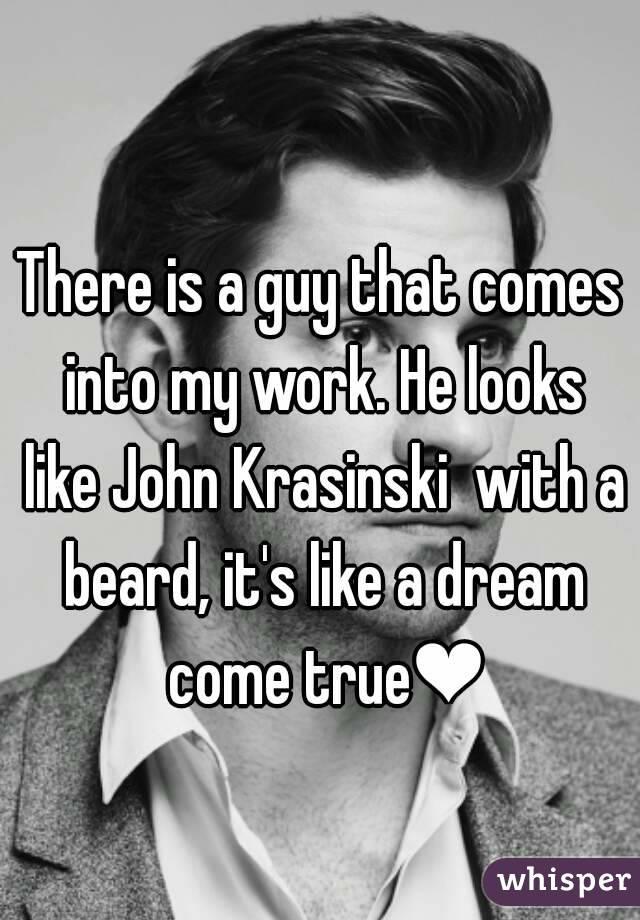 There is a guy that comes into my work. He looks like John Krasinski  with a beard, it's like a dream come true❤