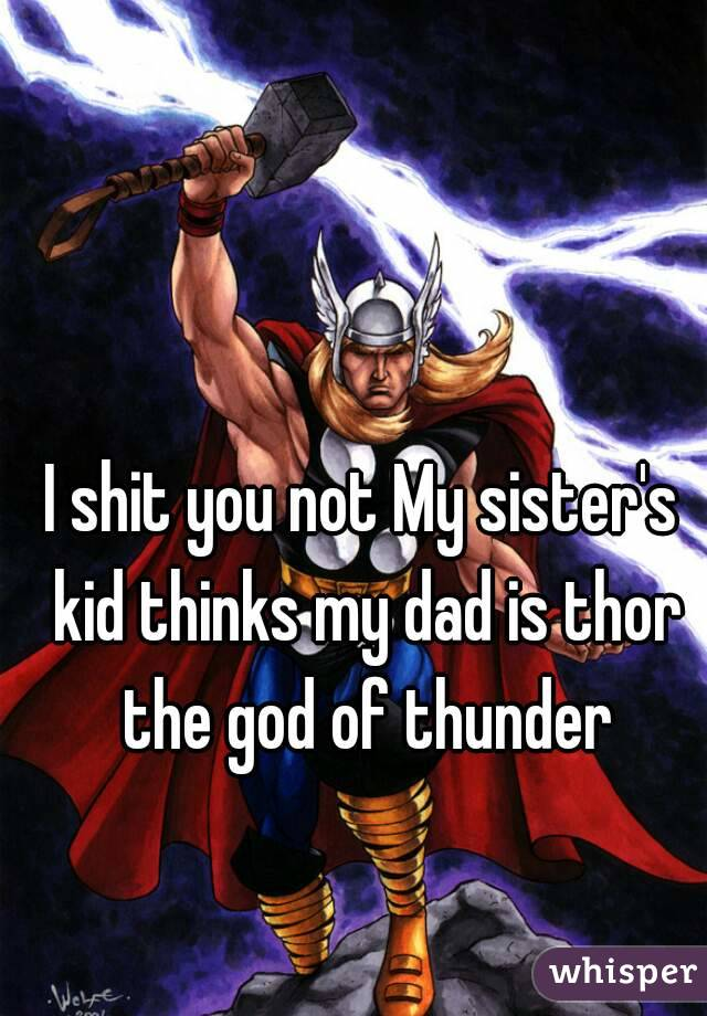I shit you not My sister's kid thinks my dad is thor the god of thunder