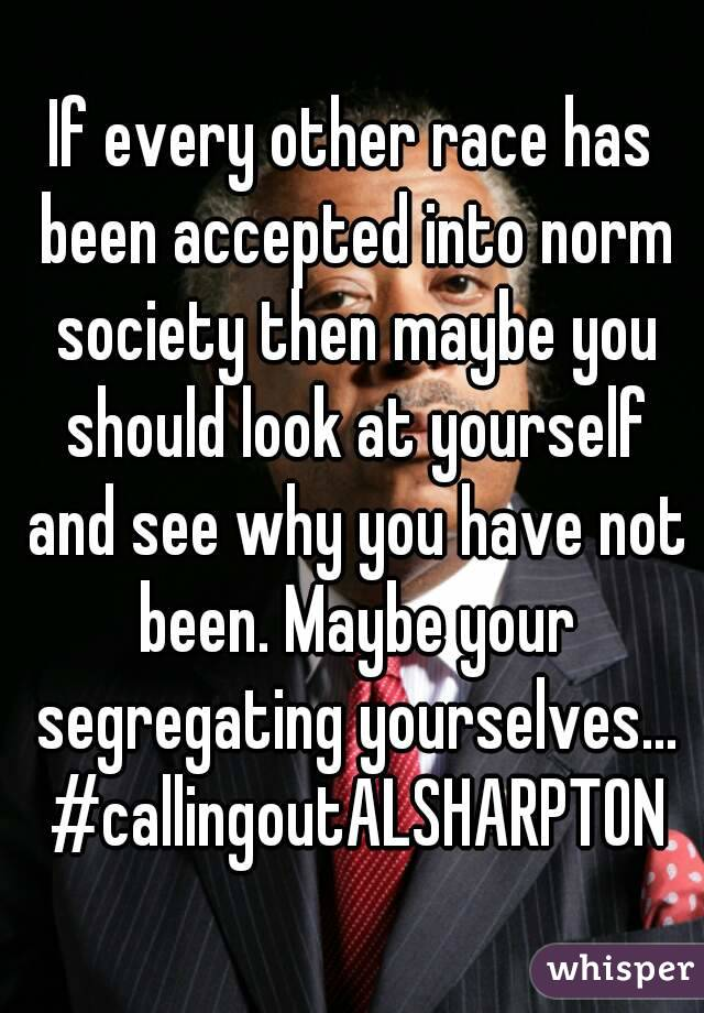 If every other race has been accepted into norm society then maybe you should look at yourself and see why you have not been. Maybe your segregating yourselves... #callingoutALSHARPTON