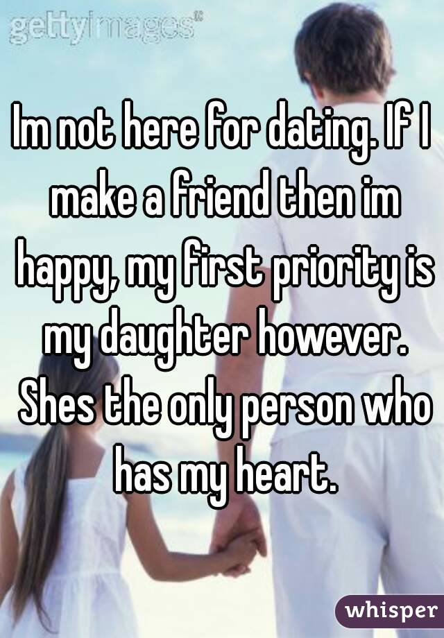 Im not here for dating. If I make a friend then im happy, my first priority is my daughter however. Shes the only person who has my heart.