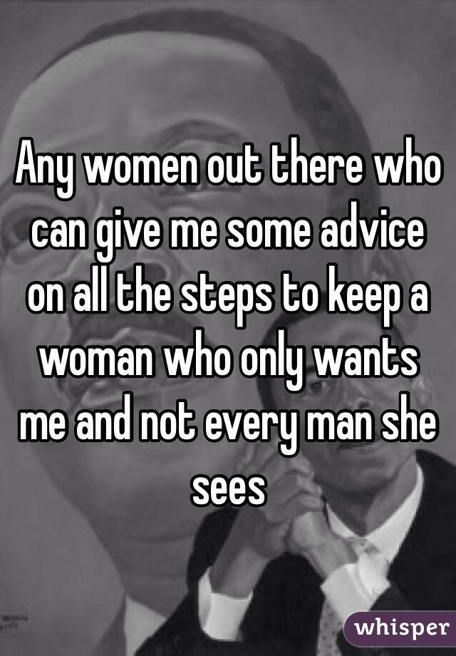 Any women out there who can give me some advice on all the steps to keep a woman who only wants me and not every man she sees