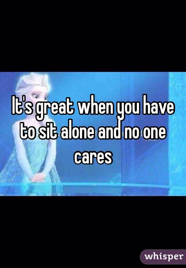 It's great when you have to sit alone and no one cares