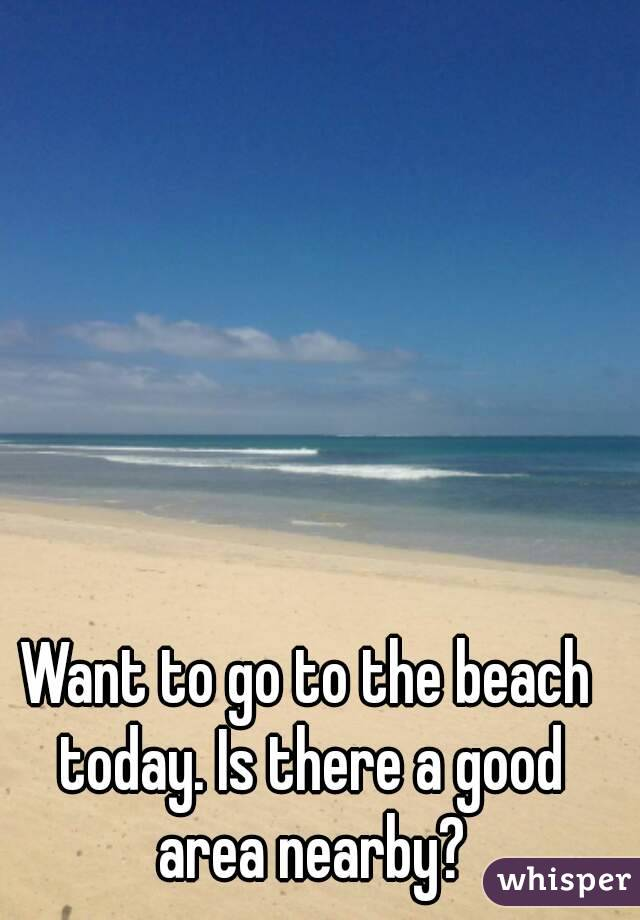 Want to go to the beach today. Is there a good area nearby?