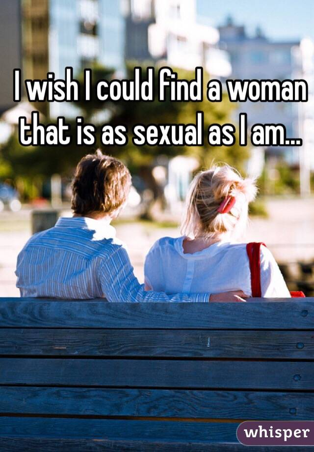 I wish I could find a woman that is as sexual as I am...