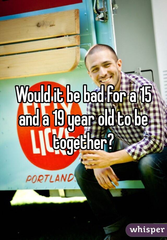 Would it be bad for a 15 and a 19 year old to be together?