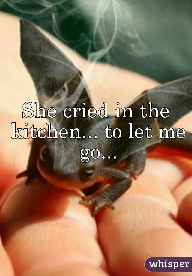 She cried in the kitchen... to let me go...