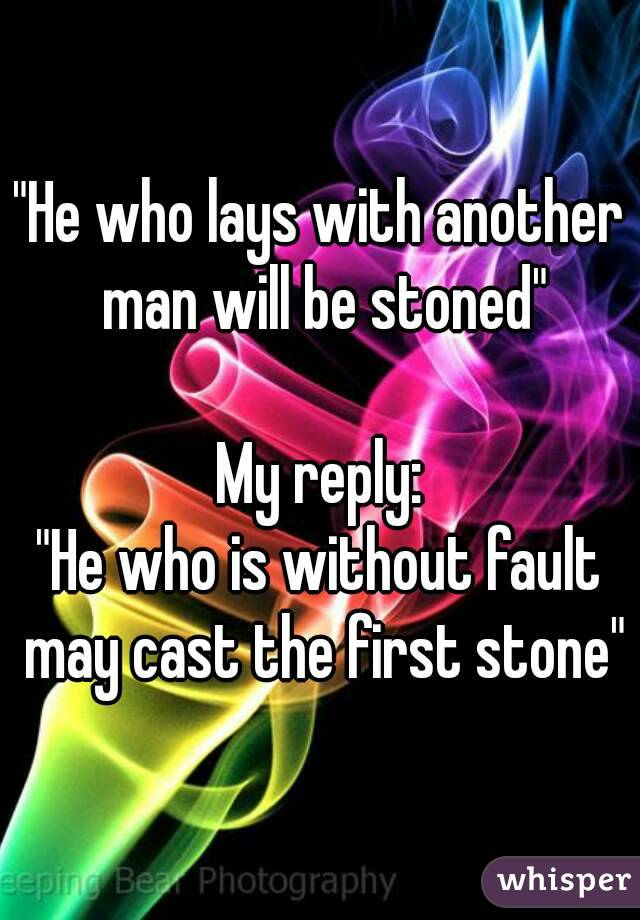 """He who lays with another man will be stoned""  My reply: ""He who is without fault may cast the first stone"""