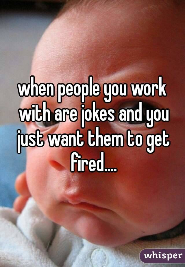 when people you work with are jokes and you just want them to get fired....
