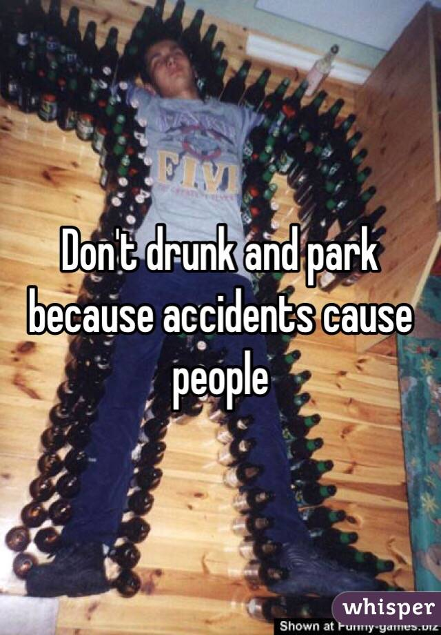 Don't drunk and park because accidents cause people