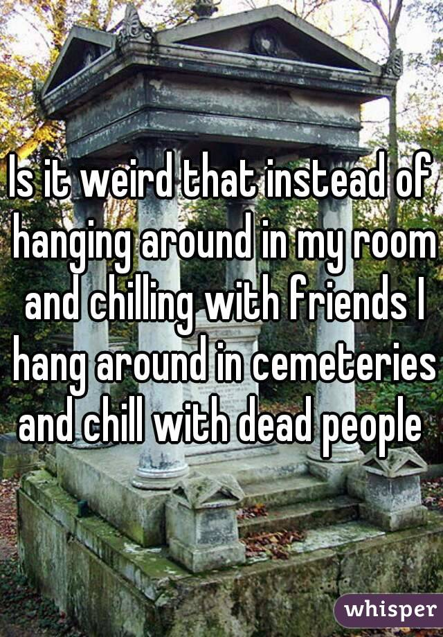 Is it weird that instead of hanging around in my room and chilling with friends I hang around in cemeteries and chill with dead people