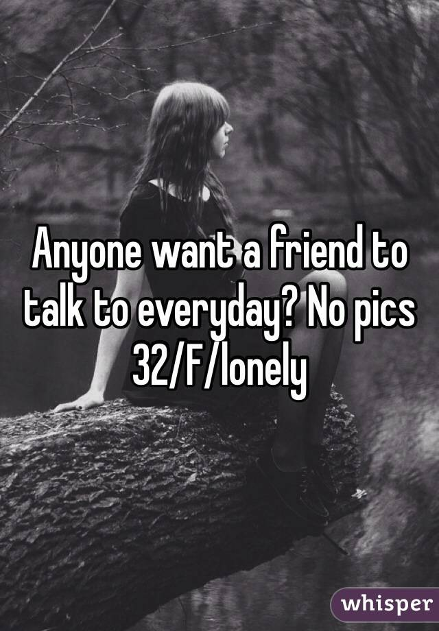 Anyone want a friend to talk to everyday? No pics  32/F/lonely