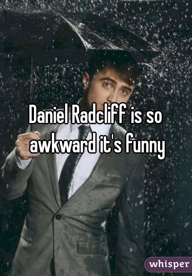Daniel Radcliff is so awkward it's funny