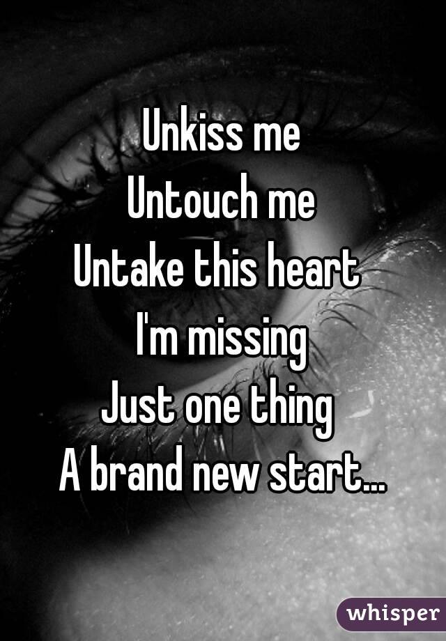 Unkiss me Untouch me Untake this heart  I'm missing Just one thing  A brand new start...