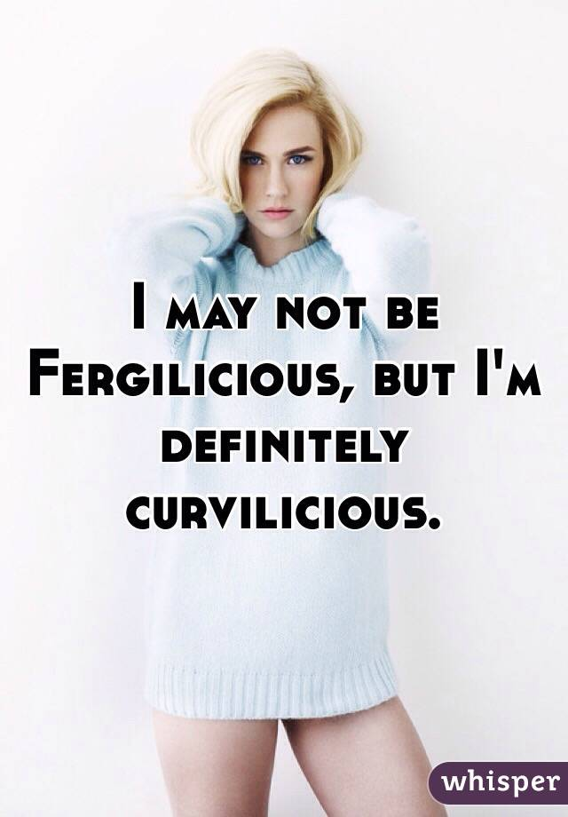 I may not be Fergilicious, but I'm definitely curvilicious.