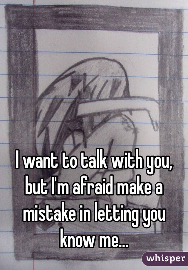 I want to talk with you, but I'm afraid make a mistake in letting you know me...