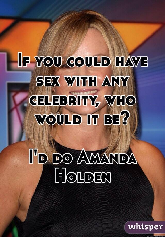 If you could have sex with any celebrity, who would it be?   I'd do Amanda Holden