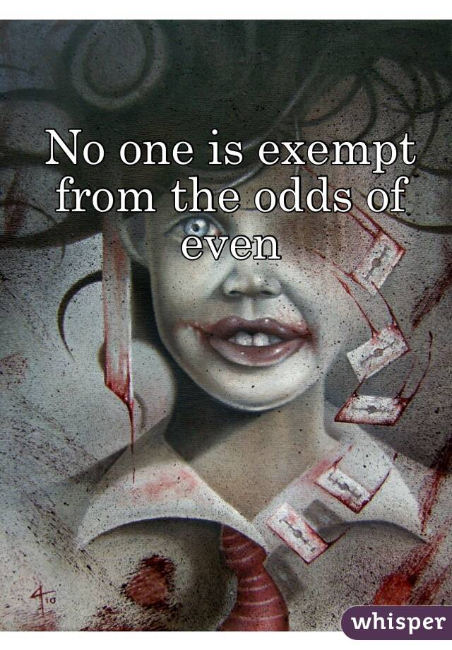 No one is exempt from the odds of even