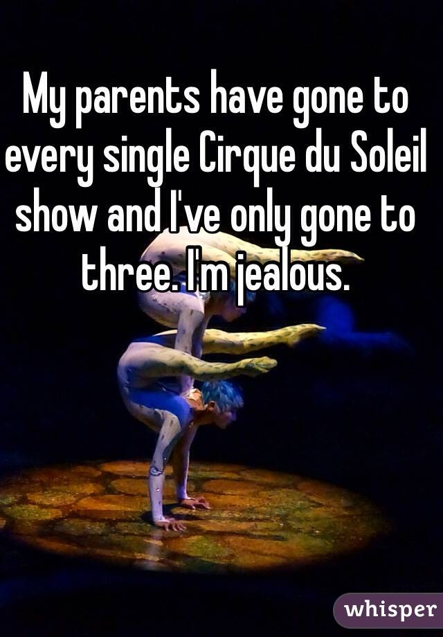 My parents have gone to every single Cirque du Soleil show and I've only gone to three. I'm jealous.