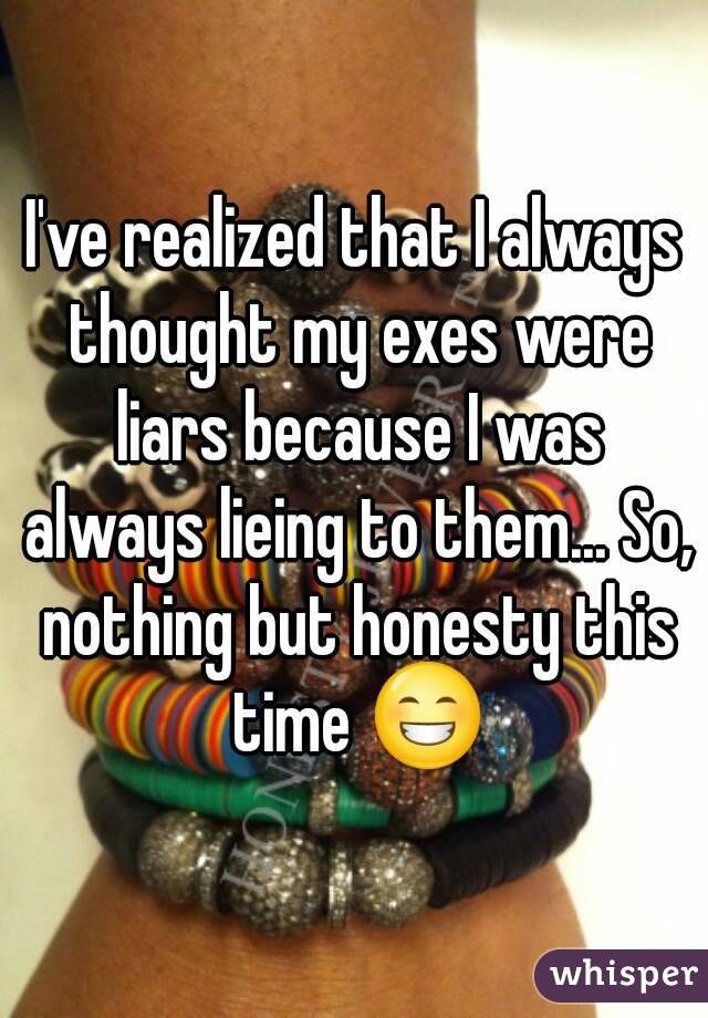 I've realized that I always thought my exes were liars because I was always lieing to them... So, nothing but honesty this time 😁