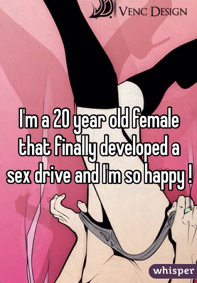 I'm a 20 year old female that finally developed a sex drive and I'm so happy !