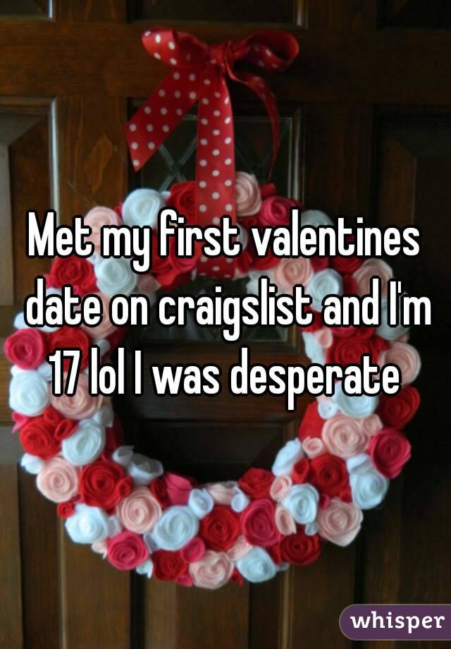 Met my first valentines date on craigslist and I'm 17 lol I was desperate
