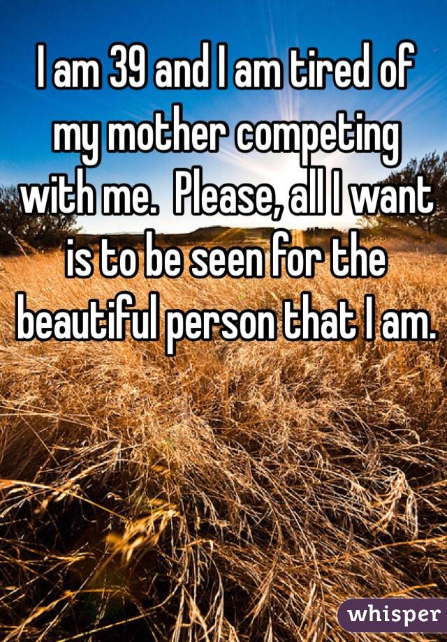 I am 39 and I am tired of my mother competing with me.  Please, all I want is to be seen for the beautiful person that I am.