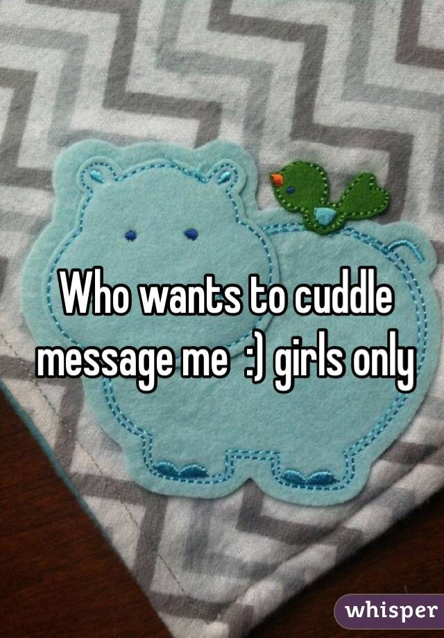 Who wants to cuddle message me  :) girls only