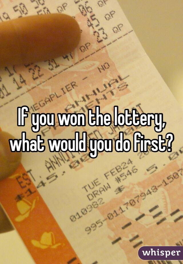If you won the lottery, what would you do first?