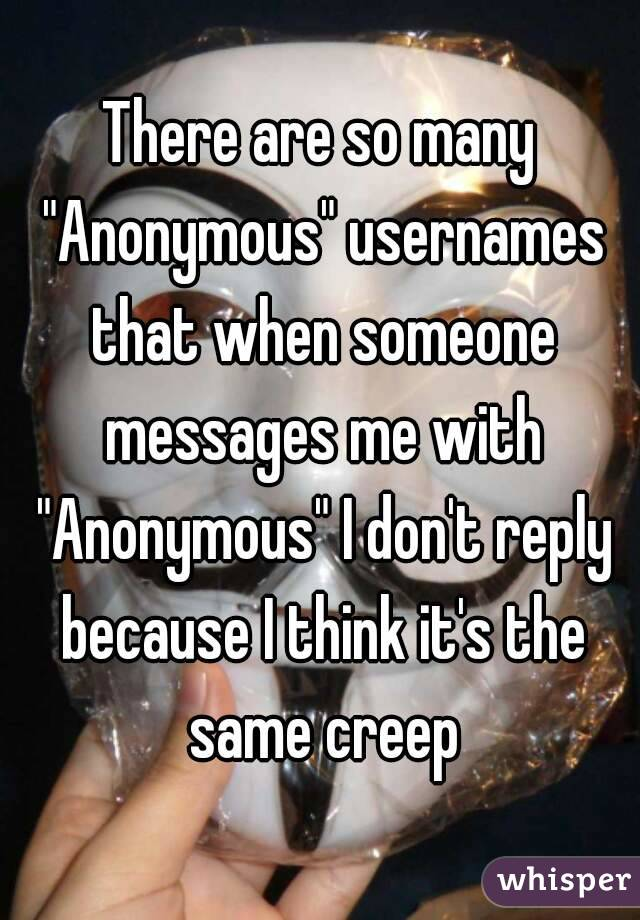 """There are so many """"Anonymous"""" usernames that when someone messages me with """"Anonymous"""" I don't reply because I think it's the same creep"""