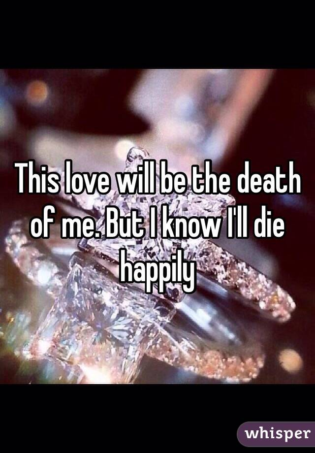 This love will be the death of me. But I know I'll die happily
