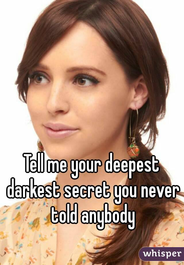 Tell me your deepest darkest secret you never told anybody