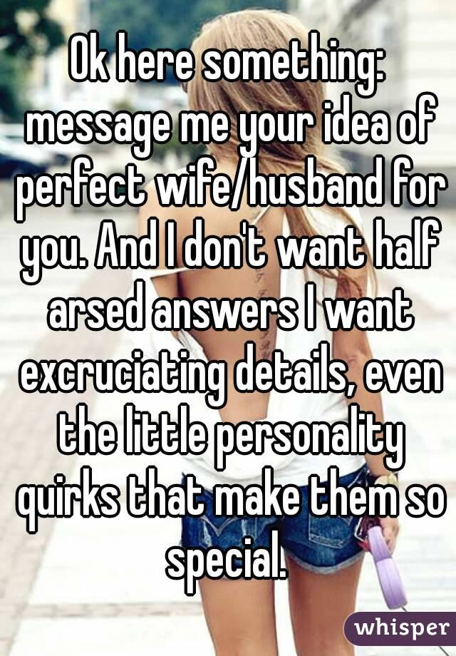 Ok here something: message me your idea of perfect wife/husband for you. And I don't want half arsed answers I want excruciating details, even the little personality quirks that make them so special.