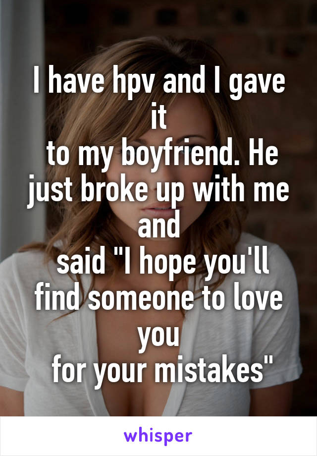 "I have hpv and I gave it  to my boyfriend. He just broke up with me and  said ""I hope you'll find someone to love you  for your mistakes"""