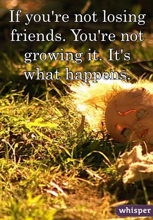 If you're not losing friends. You're not growing it. It's what happens.