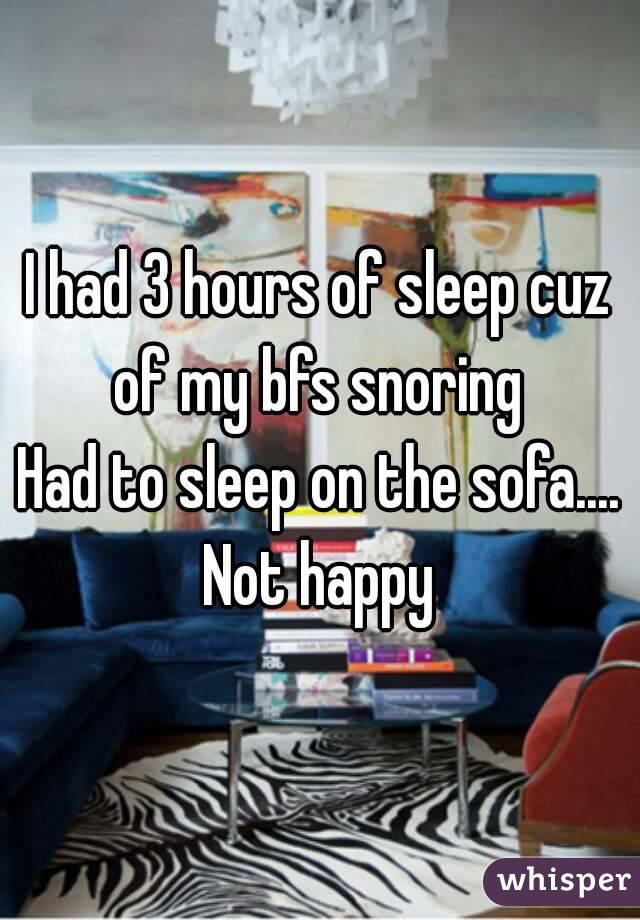 I had 3 hours of sleep cuz of my bfs snoring  Had to sleep on the sofa.... Not happy