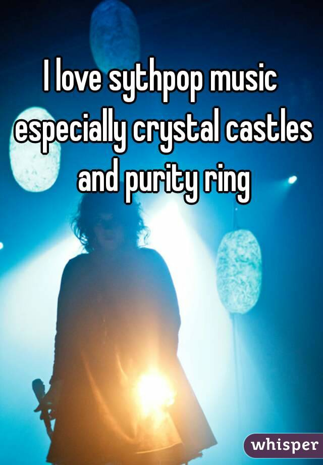 I love sythpop music especially crystal castles and purity ring