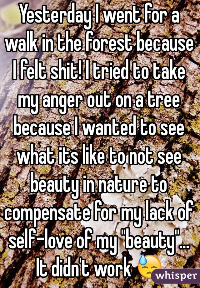 """Yesterday I went for a walk in the forest because I felt shit! I tried to take my anger out on a tree because I wanted to see what its like to not see beauty in nature to compensate for my lack of self-love of my """"beauty""""... It didn't work 😓"""