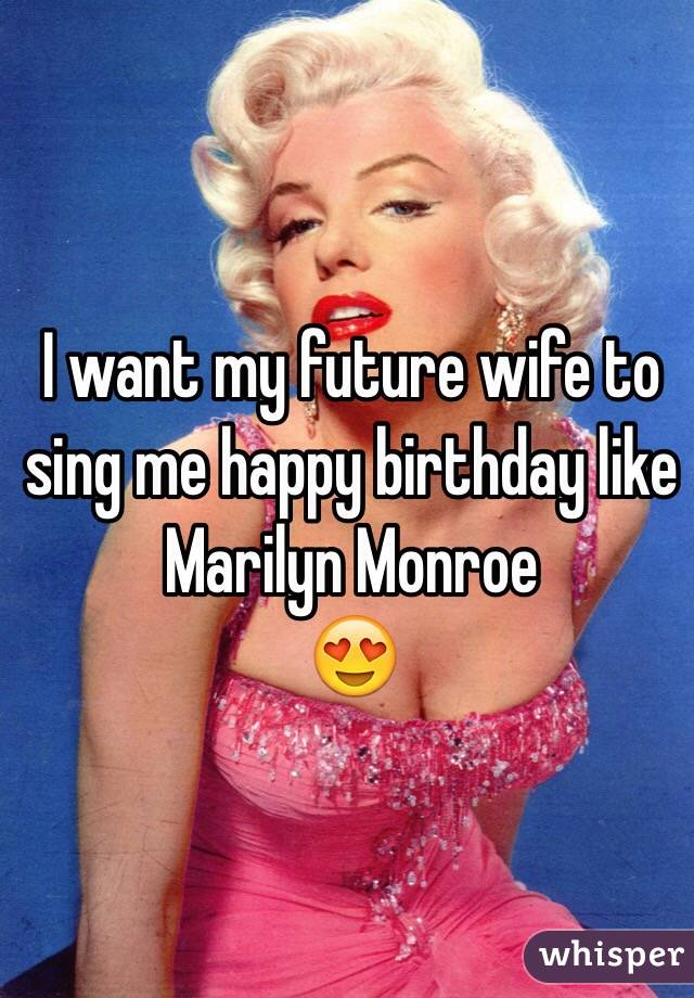 I want my future wife to sing me happy birthday like Marilyn Monroe 😍