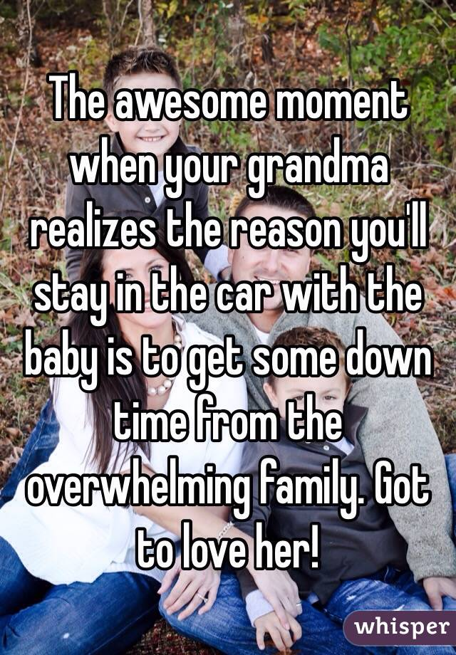 The awesome moment when your grandma realizes the reason you'll stay in the car with the baby is to get some down time from the overwhelming family. Got to love her!
