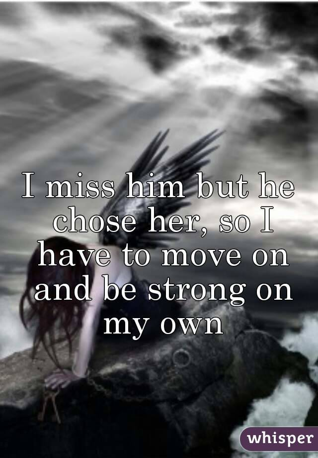 I miss him but he chose her, so I have to move on and be strong on my own