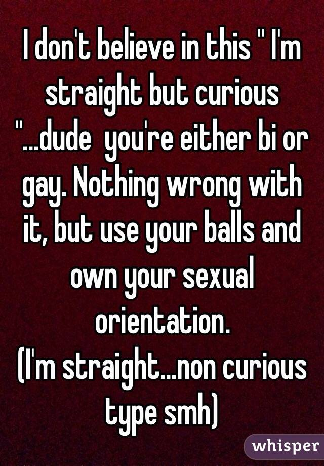 """I don't believe in this """" I'm straight but curious """"...dude  you're either bi or gay. Nothing wrong with it, but use your balls and own your sexual orientation. (I'm straight...non curious type smh)"""