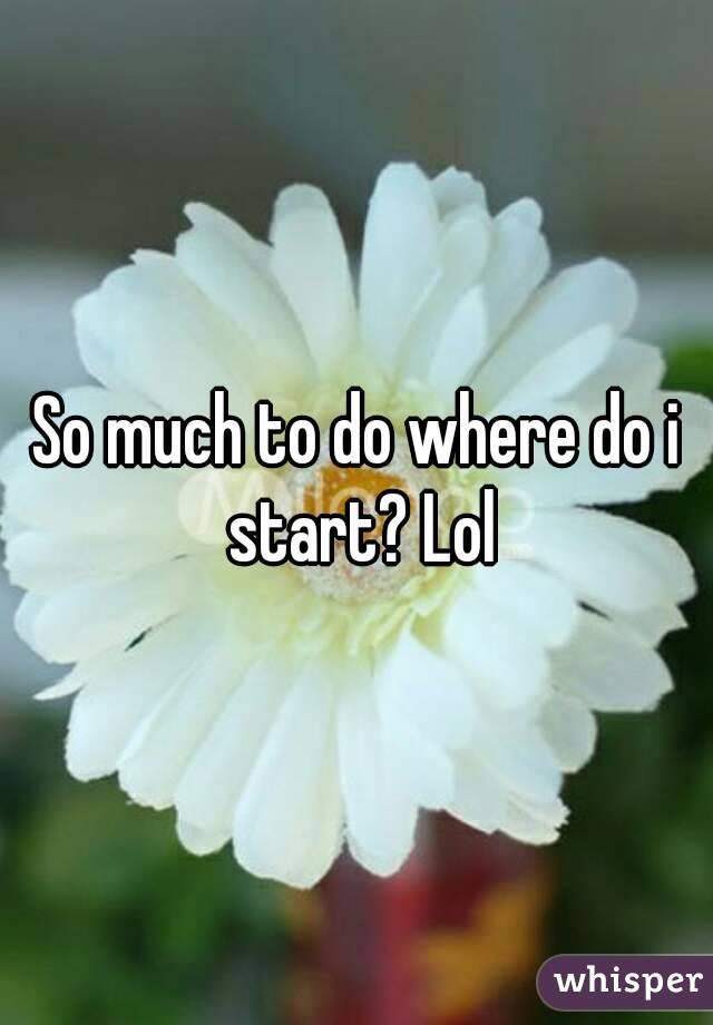 So much to do where do i start? Lol