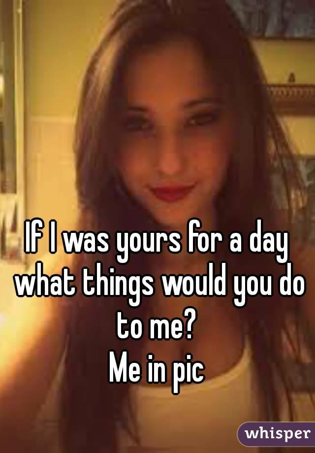 If I was yours for a day what things would you do to me?  Me in pic