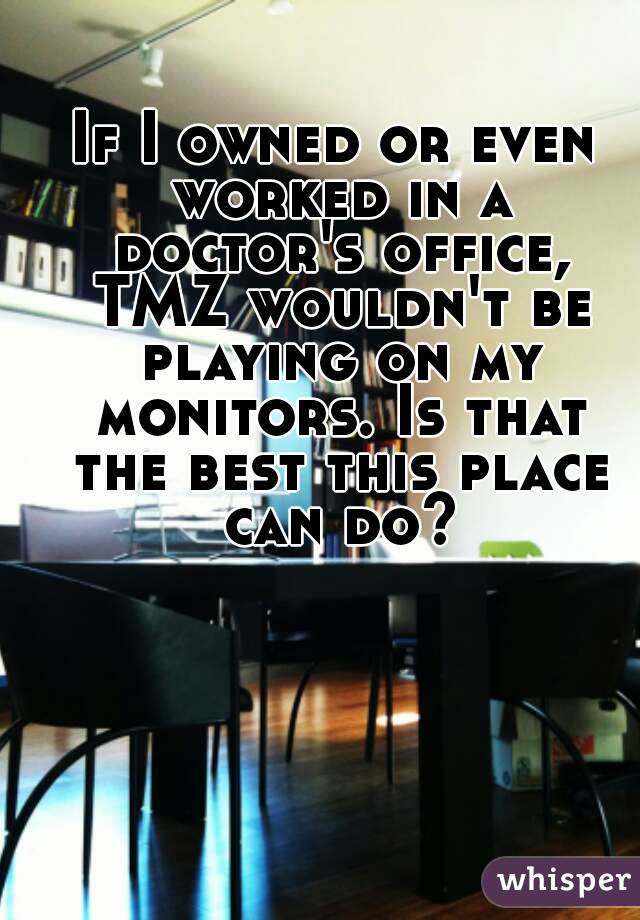 If I owned or even worked in a doctor's office, TMZ wouldn't be playing on my monitors. Is that the best this place can do?