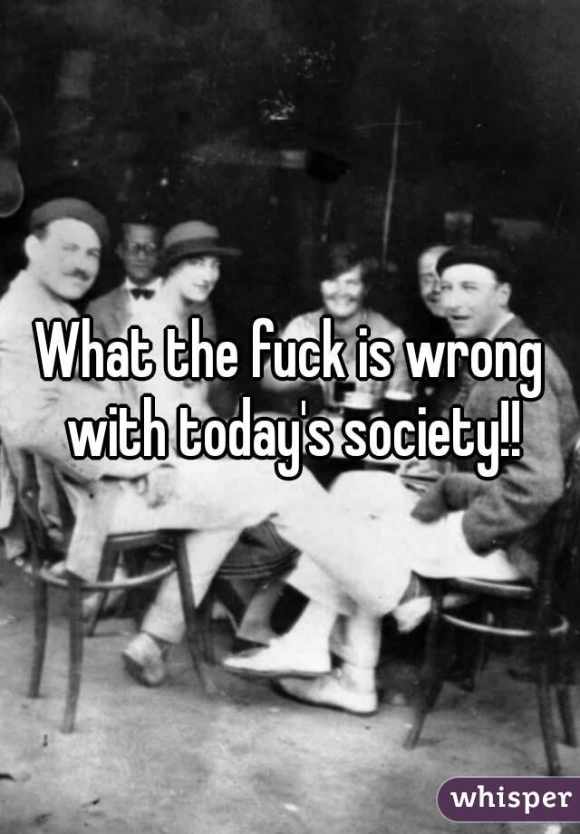 What the fuck is wrong with today's society!!