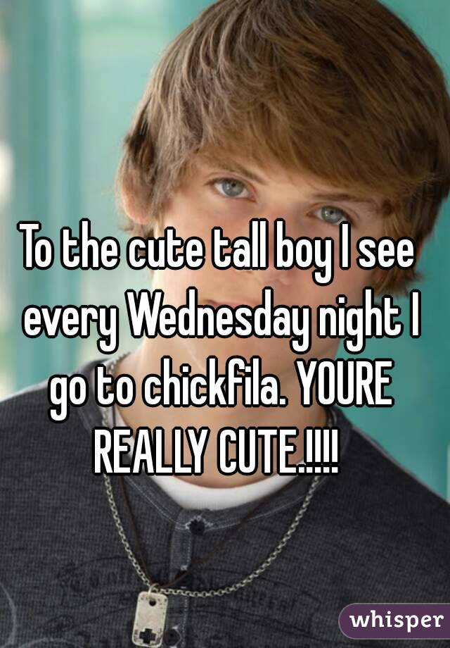 To the cute tall boy I see every Wednesday night I go to chickfila. YOURE REALLY CUTE.!!!!