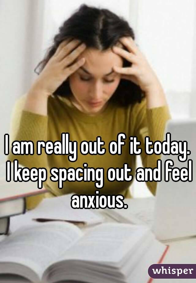 I am really out of it today. I keep spacing out and feel anxious.