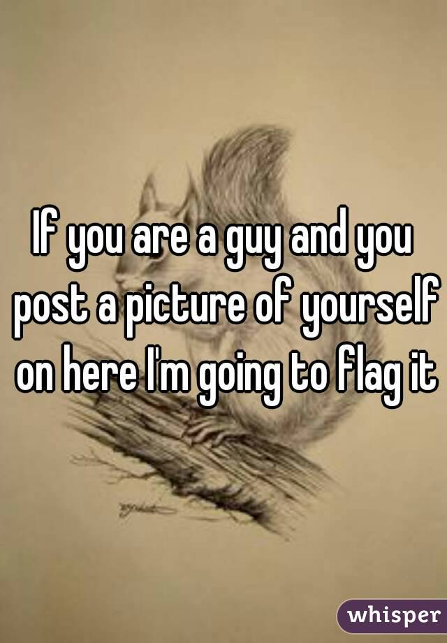 If you are a guy and you post a picture of yourself on here I'm going to flag it