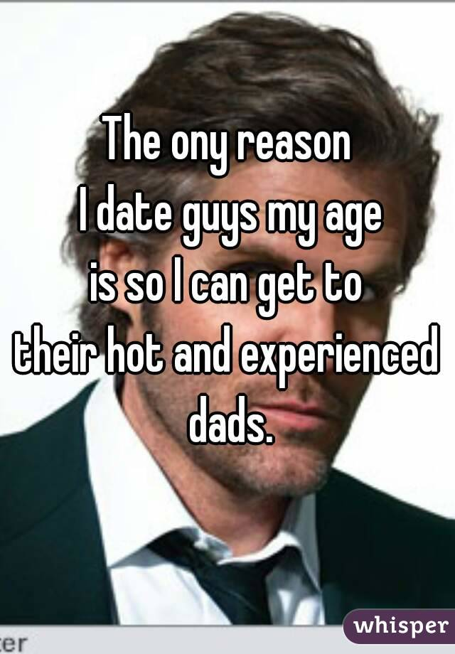 The ony reason  I date guys my age  is so I can get to  their hot and experienced dads.