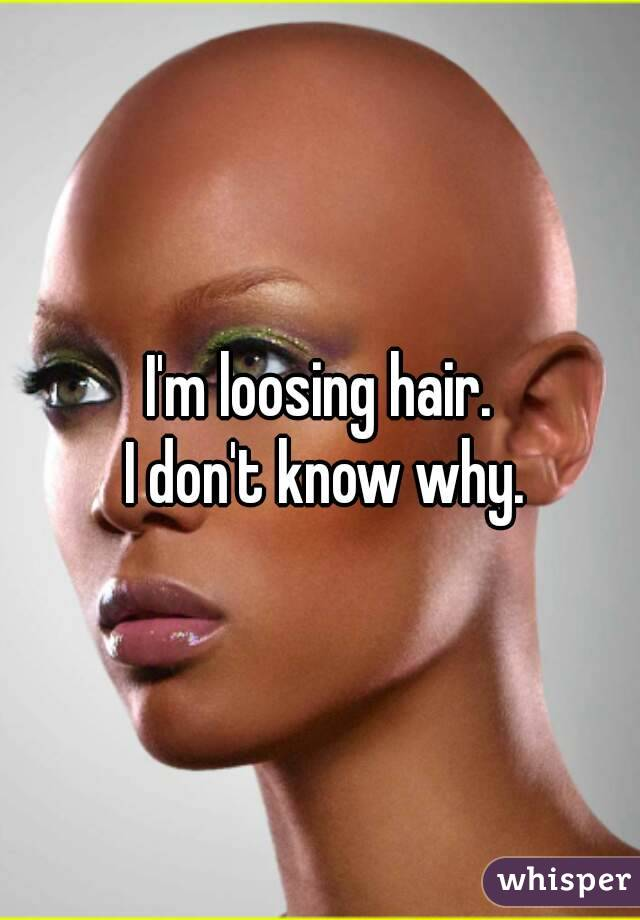 I'm loosing hair.  I don't know why.